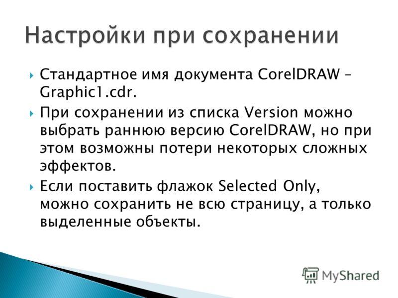 Стандартное имя документа CorelDRAW – Graphic1.cdr. При сохранении из списка Version можно выбрать раннюю версию CorelDRAW, но при этом возможны потери некоторых сложных эффектов. Если поставить флажок Selected Only, можно сохранить не всю страницу,