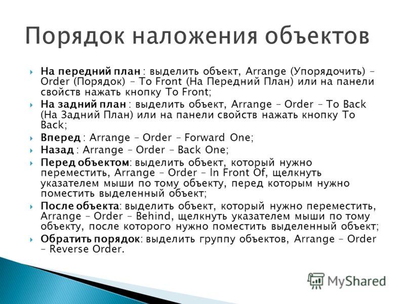 На передний план : выделить объект, Arrange (Упорядочить) – Order (Порядок) – То Front (На Передний План) или на панели свойств нажать кнопку То Front; На задний план : выделить объект, Arrange – Order – То Back (На Задний План) или на панели свойств