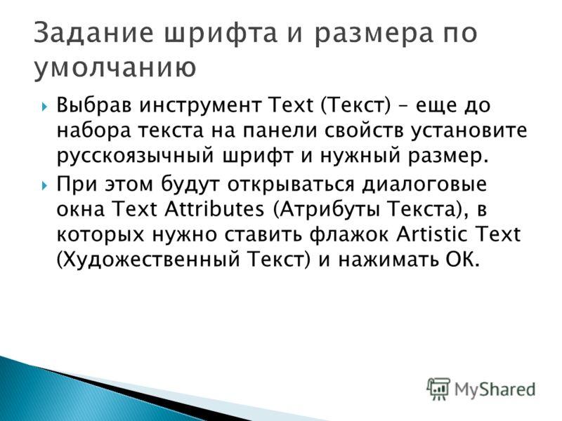 Выбрав инструмент Text (Текст) – еще до набора текста на панели свойств установите русскоязычный шрифт и нужный размер. При этом будут открываться диалоговые окна Text Attributes (Атрибуты Текста), в которых нужно ставить флажок Artistic Text (Художе