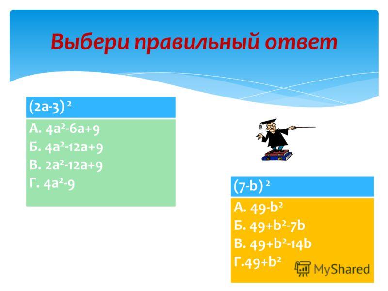(x+2) 2 А. x 2 +4+2x Б. x 2 +4+4x В. x+4+4x Г. x 2 +4 Выбери правильный ответ (3a+b) 2 А. 9a 2 +b 2 Б. 9a 2 +b 2 +6ab В. 9a 2 +3ab+b 2 Г. 3a 2 +6ab+b 2