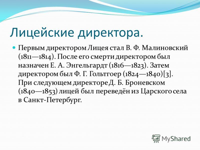 Лицейские директора. Первым директором Лицея стал В. Ф. Малиновский (18111814). После его смерти директором был назначен Е. А. Энгельгардт (18161823). Затем директором был Ф. Г. Гольтгоер (18241840)[3]. При следующем директоре Д. Б. Броневском (18401