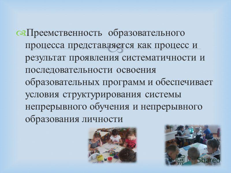 Преемственность образовательного процесса представляется как процесс и результат проявления систематичности и последовательности освоения образовательных программ и обеспечивает условия структурирования системы непрерывного обучения и непрерывного об