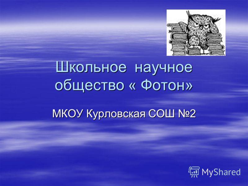 Школьное научное общество « Фотон» МКОУ Курловская СОШ 2