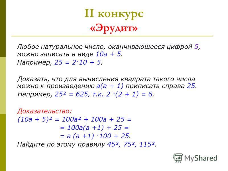 II конкурс «Эрудит» Любое натуральное число, оканчивающееся цифрой 5, можно записать в виде 10а + 5. Например, 25 = 2·10 + 5. Доказать, что для вычисления квадрата такого числа можно к произведению а(а + 1) приписать справа 25. Например, 25² = 625, т