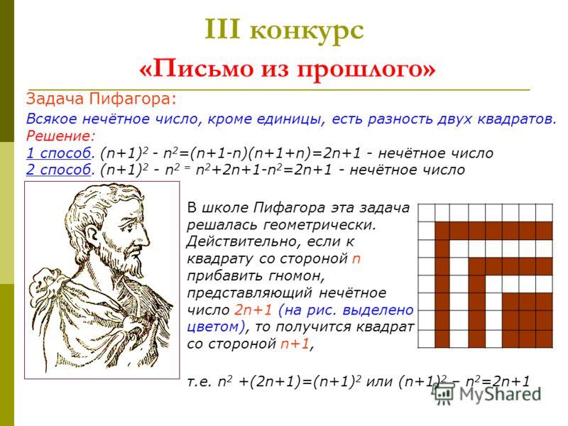 III конкурс «Письмо из прошлого» Задача Пифагора: Всякое нечётное число, кроме единицы, есть разность двух квадратов. Решение: 1 способ. (n+1) 2 - n 2 =(n+1-n)(n+1+n)=2n+1 - нечётное число 2 способ. (n+1) 2 - n 2 = n 2 +2n+1-n 2 =2n+1 - нечётное числ
