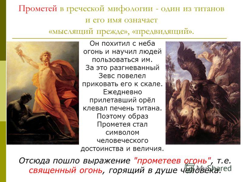 Прометей в греческой мифологии - один из титанов и его имя означает «мыслящий прежде», «предвидящий». Он похитил с неба огонь и научил людей пользоваться им. За это разгневанный Зевс повелел приковать его к скале. Ежедневно прилетавший орёл клевал пе