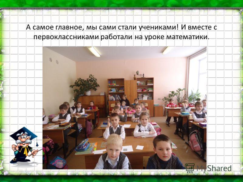А самое главное, мы сами стали учениками! И вместе с первоклассниками работали на уроке математики.