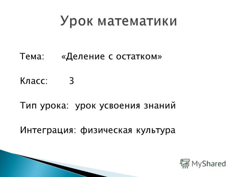 Тема: «Деление с остатком» Класс: 3 Тип урока: урок усвоения знаний Интеграция: физическая культура