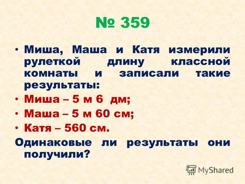 359 Миша, Маша и Катя измерили рулеткой длину классной комнаты и записали такие результаты: Миша – 5 м 6 дм; Маша – 5 м 60 см; Катя – 560 см. Одинаковые ли результаты они получили?