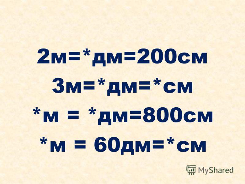 2м=*дм=200см 3м=*дм=*см *м = *дм=800см *м = 60дм=*см
