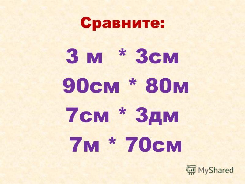 Сравните: 3 м * 3см 90см * 80м 7см * 3дм 7м * 70см