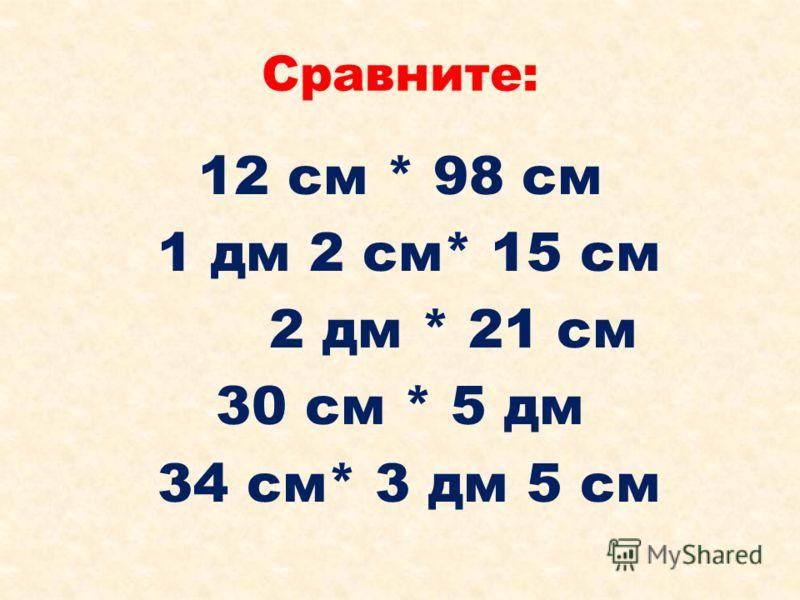 Сравните: 12 см * 98 см 1 дм 2 см* 15 см 2 дм * 21 см 30 см * 5 дм 34 см* 3 дм 5 см