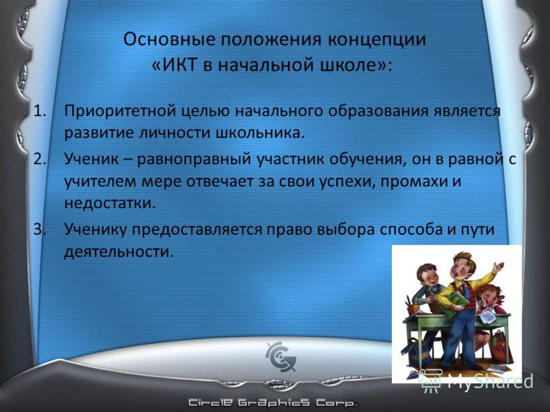 Основные положения концепции «ИКТ в начальной школе»: 1.Приоритетной целью начального образования является развитие личности школьника. 2.Ученик – равноправный участник обучения, он в равной с учителем мере отвечает за свои успехи, промахи и недостат