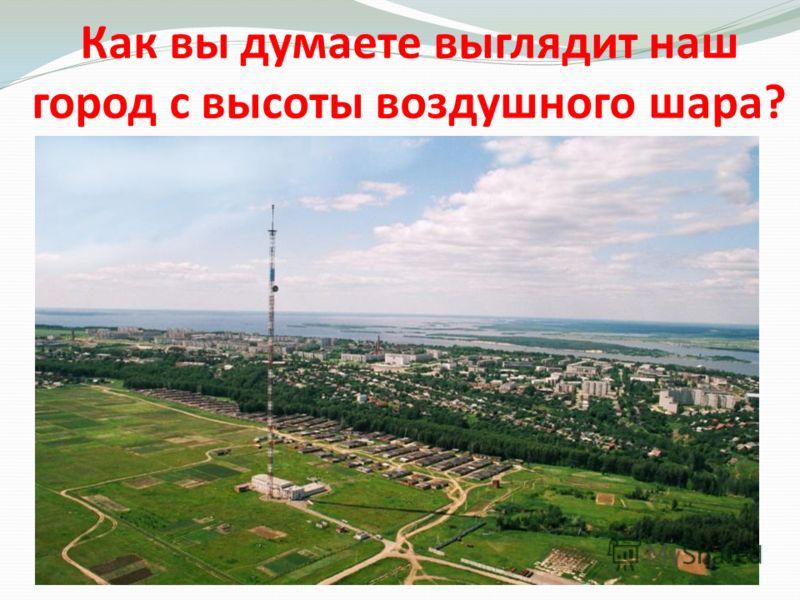 Как вы думаете выглядит наш город с высоты воздушного шара?