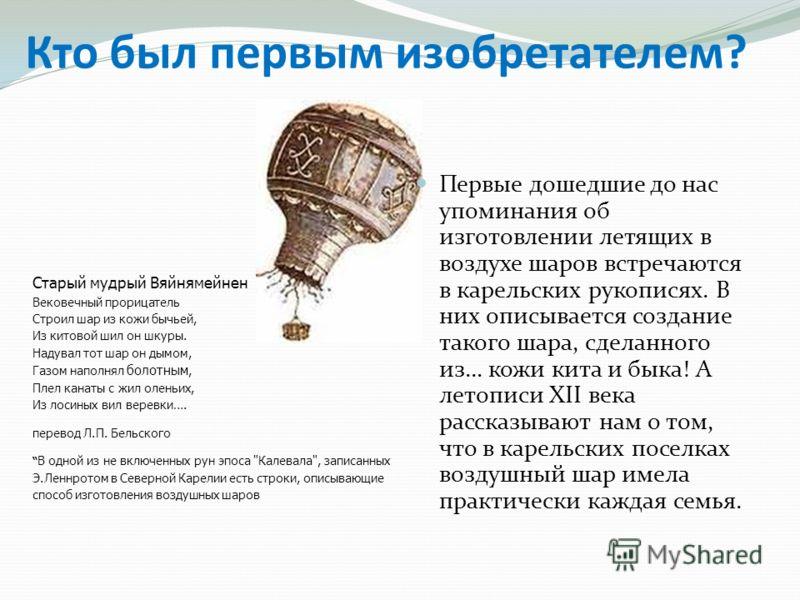 Кто был первым изобретателем? Первые дошедшие до нас упоминания об изготовлении летящих в воздухе шаров встречаются в карельских рукописях. В них описывается создание такого шара, сделанного из… кожи кита и быка! А летописи XII века рассказывают нам