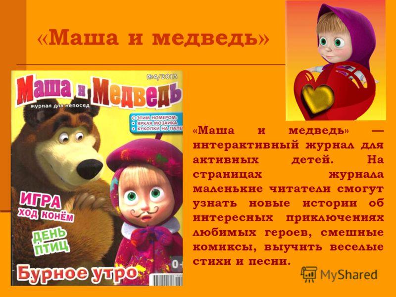 «Маша и медведь» интерактивный журнал для активных детей. На страницах журнала маленькие читатели смогут узнать новые истории об интересных приключениях любимых героев, смешные комиксы, выучить веселые стихи и песни. « Маша и медведь »