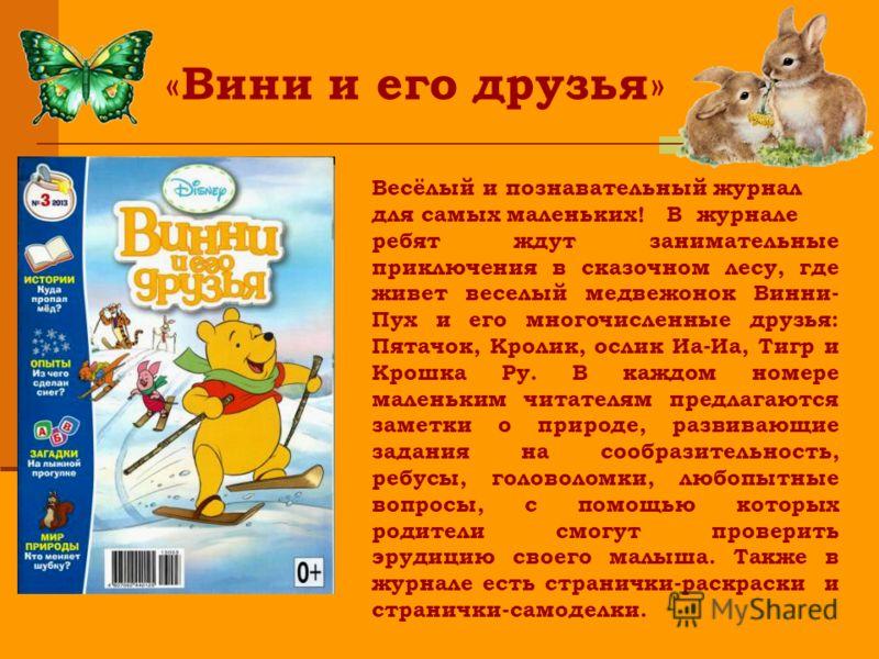 « Вини и его друзья » Весёлый и познавательный журнал для самых маленьких! В журнале ребят ждут занимательные приключения в сказочном лесу, где живет веселый медвежонок Винни- Пух и его многочисленные друзья: Пятачок, Кролик, ослик Иа-Иа, Тигр и Крош