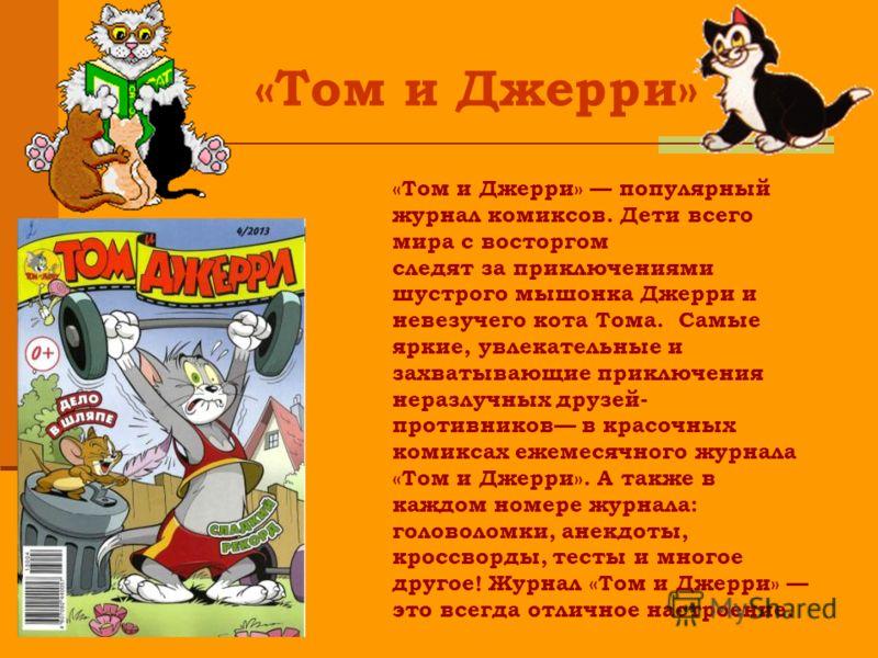 «Том и Джерри» «Том и Джерри» популярный журнал комиксов. Дети всего мира с восторгом следят за приключениями шустрого мышонка Джерри и невезучего кота Тома. Самые яркие, увлекательные и захватывающие приключения неразлучных друзей- противников в кра