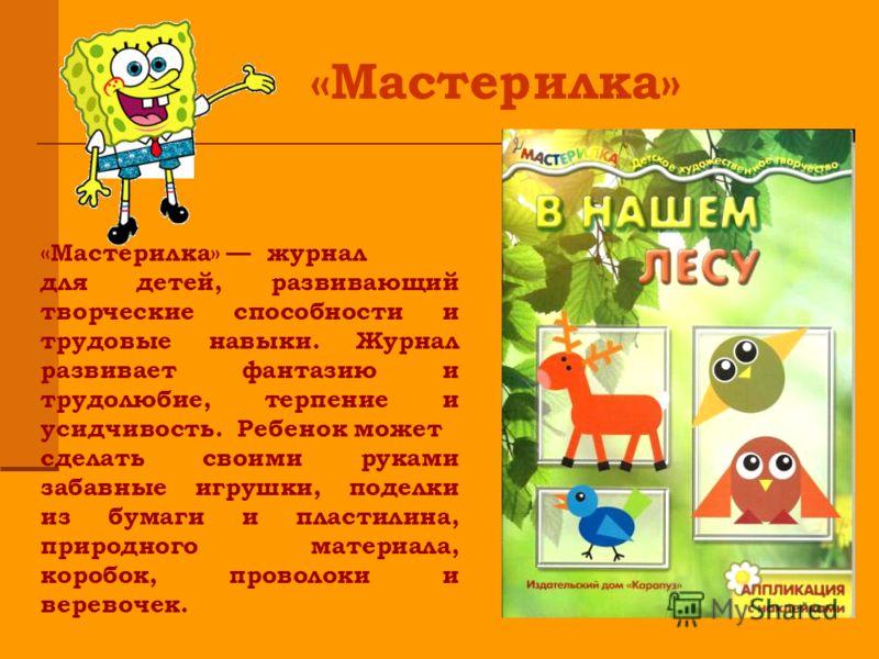 «Мастерилка» журнал для детей, развивающий творческие способности и трудовые навыки. Журнал развивает фантазию и трудолюбие, терпение и усидчивость. Ребенок может сделать своими руками забавные игрушки, поделки из бумаги и пластилина, природного мате