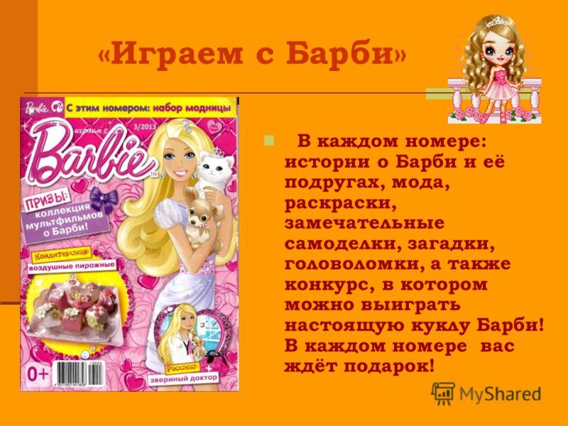 В каждом номере: истории о Барби и её подругах, мода, раскраски, замечательные самоделки, загадки, головоломки, а также конкурс, в котором можно выиграть настоящую куклу Барби! В каждом номере вас ждёт подарок! «Играем с Барби»