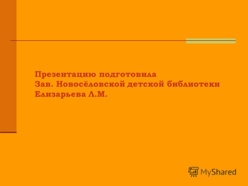 Презентацию подготовила Зав. Новосёловской детской библиотеки Елизарьева Л.М.