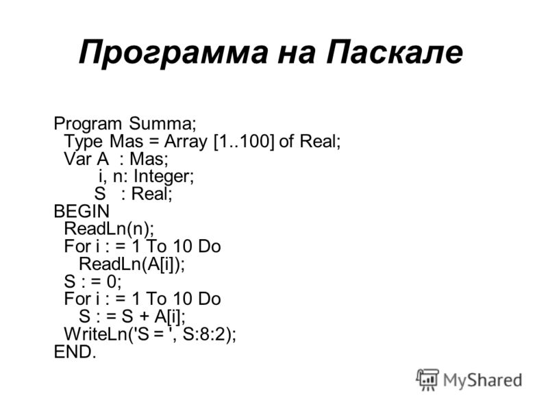 Программа на Паскале Program Summa; Type Mas = Array [1..100] of Real; Var A : Mas; i, n: Integer; S : Real; BEGIN ReadLn(n); For i : = 1 To 10 Do ReadLn(A[i]); S : = 0; For i : = 1 To 10 Do S : = S + A[i]; WriteLn('S = ', S:8:2); END.