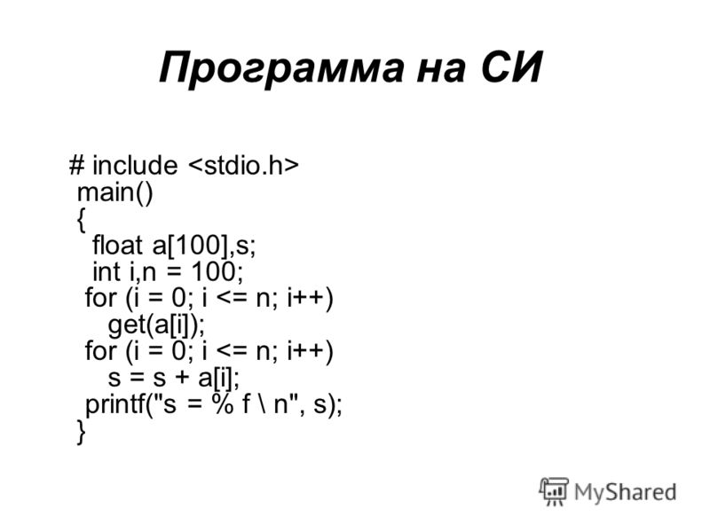 Программа на СИ # include main() { float a[100],s; int i,n = 100; for (i = 0; i