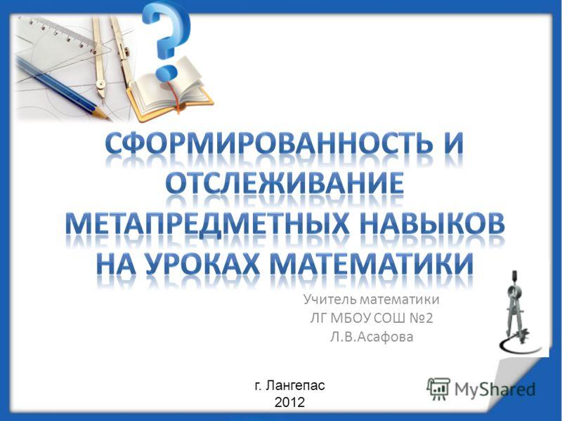 Учитель математики ЛГ МБОУ СОШ 2 Л.В.Асафова г. Лангепас 2012