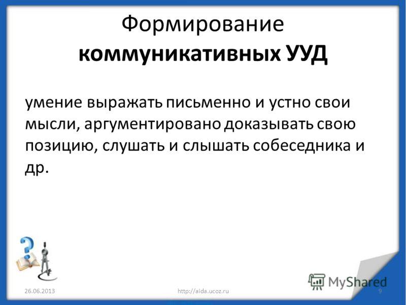 Формирование коммуникативных УУД 26.06.2013http://aida.ucoz.ru9 умение выражать письменно и устно свои мысли, аргументировано доказывать свою позицию, слушать и слышать собеседника и др.