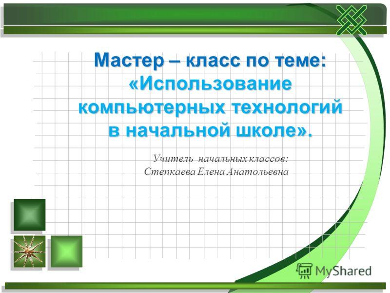 Учитель начальных классов: Степкаева Елена Анатольевна Мастер – класс по теме: «Использование компьютерных технологий в начальной школе».
