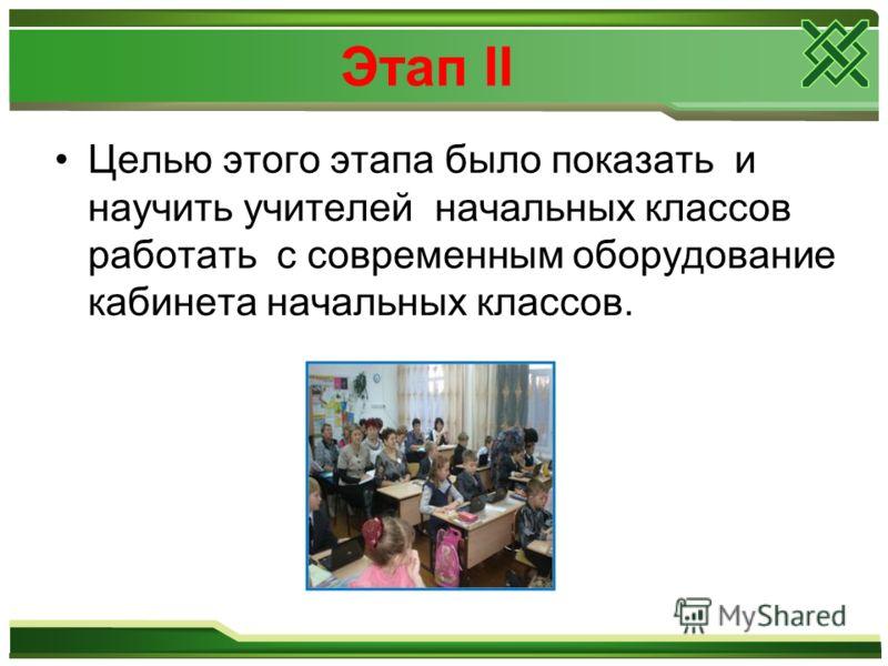Этап II Целью этого этапа было показать и научить учителей начальных классов работать с современным оборудование кабинета начальных классов.