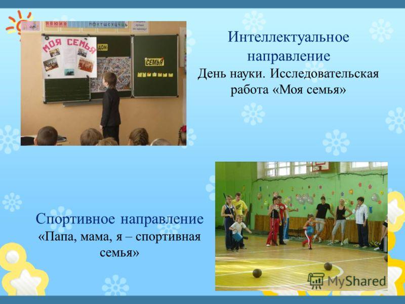 Интеллектуальное направление День науки. Исследовательская работа «Моя семья» Спортивное направление «Папа, мама, я – спортивная семья»