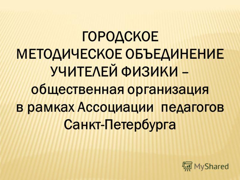 ГОРОДСКОЕ МЕТОДИЧЕСКОЕ ОБЪЕДИНЕНИЕ УЧИТЕЛЕЙ ФИЗИКИ – общественная организация в рамках Ассоциации педагогов Санкт-Петербурга
