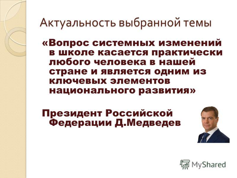 Актуальность выбранной темы «Вопрос системных изменений в школе касается практически любого человека в нашей стране и является одним из ключевых элементов национального развития» Президент Российской Федерации Д.Медведев