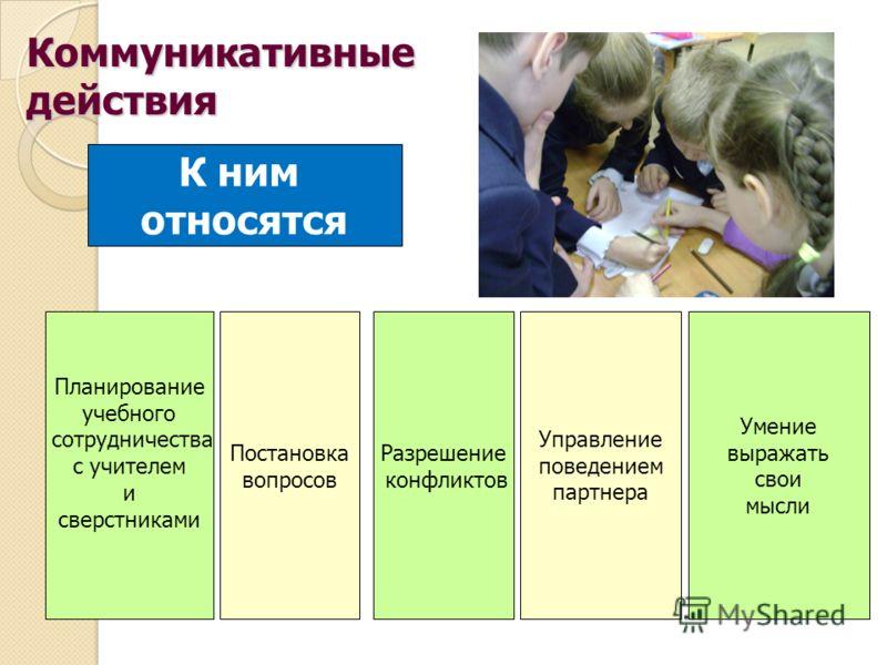 К ним относятся Планирование учебного сотрудничества с учителем и сверстниками Разрешение конфликтов Управление поведением партнера Умение выражать свои мысли Коммуникативныедействия Постановка вопросов
