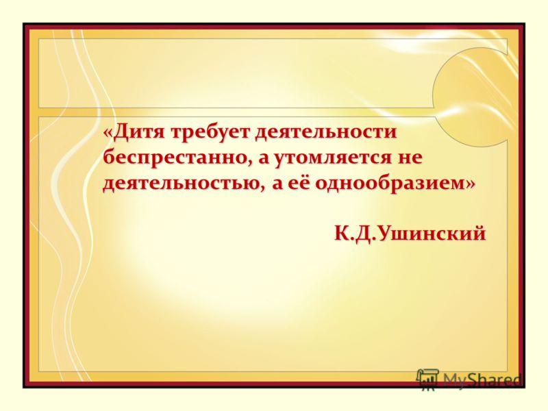 «Дитя требует деятельности беспрестанно, а утомляется не деятельностью, а её однообразием» К.Д.Ушинский К.Д.Ушинский