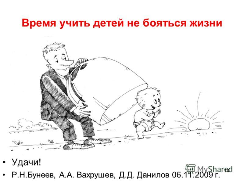 Время учить детей не бояться жизни Удачи! Р.Н.Бунеев, А.А. Вахрушев, Д.Д. Данилов 06.11.2009 г. 14