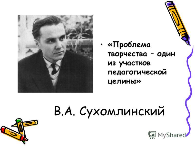 В.А. Сухомлинский «Проблема творчества – один из участков педагогической целины»