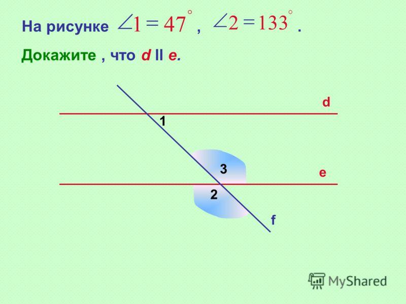 3 На рисунке,. Докажите, что d ll e. 471 1332 d e f 1 2