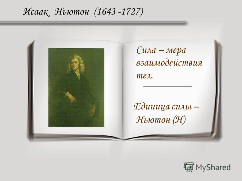 Исаак Ньютон (1643 -1727) Сила – мера взаимодействия тел. Единица силы – Ньютон (Н)