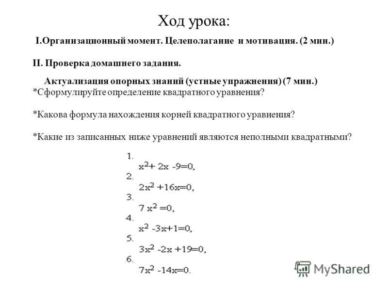 Ход урока: I.Организационный момент. Целеполагание и мотивация. (2 мин.) II. Проверка домашнего задания. Актуализация опорных знаний (устные упражнения) (7 мин.) *Сформулируйте определение квадратного уравнения? *Какова формула нахождения корней квад