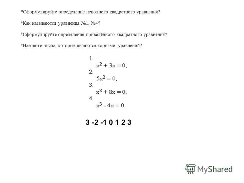 *Сформулируйте определение неполного квадратного уравнения? *Как называются уравнения 1, 4? *Сформулируйте определение приведённого квадратного уравнения? *Назовите числа, которые являются корнями уравнений? 3 -2 -1 0 1 2 3