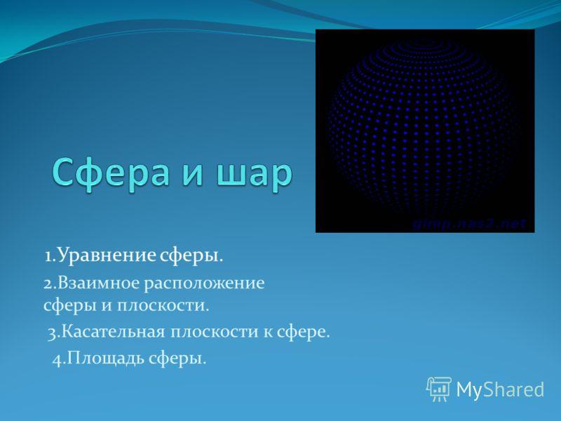 1.Уравнение сферы. 2.Взаимное расположение сферы и плоскости. 3.Касательная плоскости к сфере. 4.Площадь сферы.