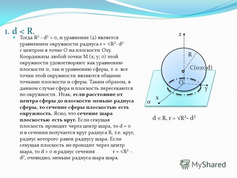 1. d < R. Тогда R² - d² > 0, и уравнение (2) является уравнением окружности радиуса r = R²- d² c центром в точке О на плоскости Оху. Координаты любой точки М (х; у; 0) этой окружности удовлетворяют как уравнению плоскости так и уравнению сферы, т. е.