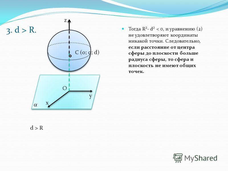 3. d > R. Тогда R²- d² < 0, и уравнению (2) не удовлетворяют координаты никакой точки. Следовательно, если расстояние от центра сферы до плоскости больше радиуса сферы, то сфера и плоскость не имеют общих точек. х у O С (0; 0; d) z d > R