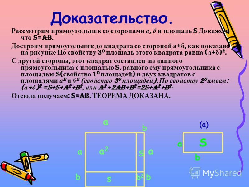 Доказательство. Рассмотрим прямоугольник со сторонами а, б и площадь S Докажем, что S=ab. Достроим прямоугольник до квадрата со стороной а + б, как показано на рисунке По свойству 3 0 площадь этого квадрата равна ( а + б ) 2. С другой стороны, этот к