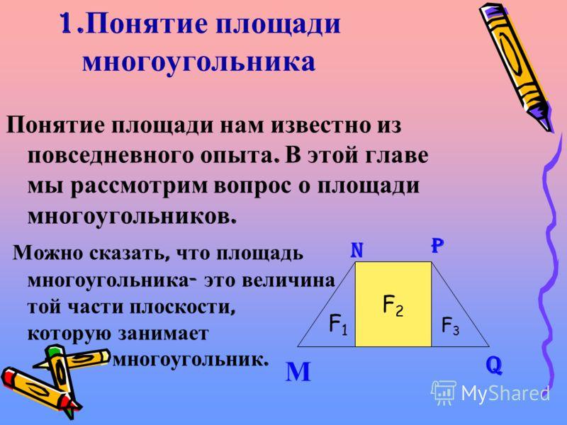 F2F2 1. Понятие площади многоугольника Понятие площади нам известно из повседневного опыта. В этой главе мы рассмотрим вопрос о площади многоугольников. М ожно сказать, что площадь многоугольника - это величина той части плоскости, которую занимает м