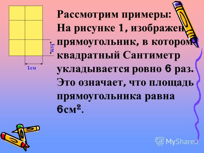 Рассмотрим примеры : На рисунке 1, изображен прямоугольник, в котором квадратный Сантиметр укладывается ровно 6 раз. Это означает, что площадь прямоугольника равна 6 см 2. 1 см
