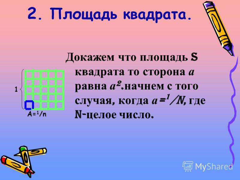 2. Площадь квадрата. Докажем что площадь S квадрата то сторона а равна а 2. начнем с того случая, когда а = 1 /n, где n- целое число. 1 А= 1 /n