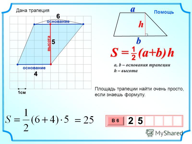 1см 3 х 1 0 х В 6 2 5 4 5 Площадь трапеции найти очень просто, если знаешь формулу. высота основание S = (a+b) h 2 1 a, b – основания трапеции h – высота Помощь bah основание 6 Дана трапеция